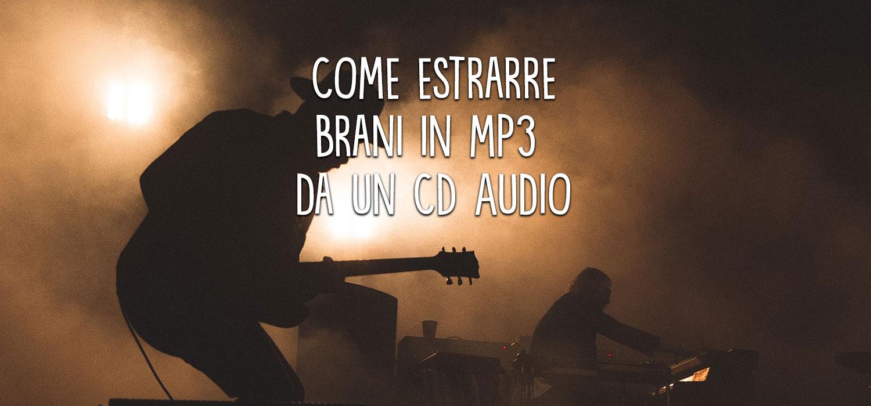 Come estrarre brani in mp3 da un CD Audio
